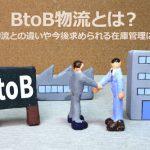 BtoB物流とは?BtoC物流との違いや今後求められる在庫管理について