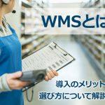 WMS(倉庫管理システム)とは?導入のメリットや選び方について解説します